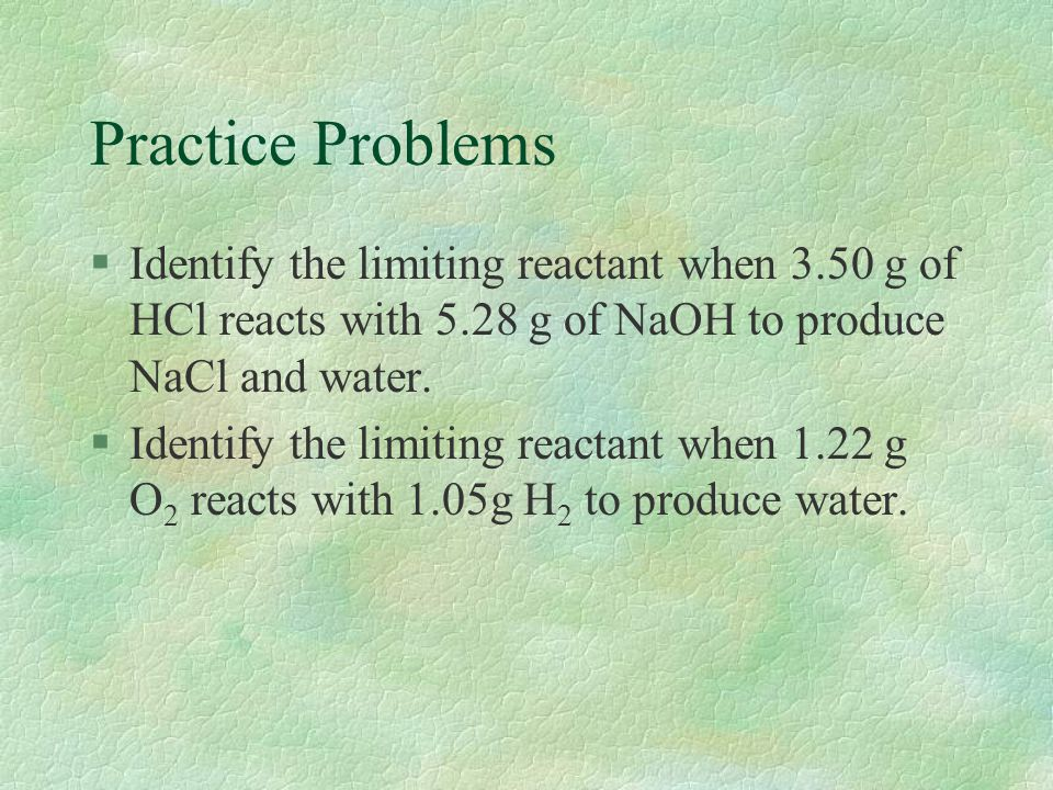 Practice Problems Identify the limiting reactant when 3.50 g of HCl reacts with 5.28 g of NaOH to produce NaCl and water.