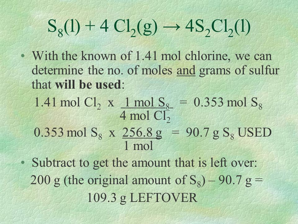 S8(l) + 4 Cl2(g) → 4S2Cl2(l) With the known of 1.41 mol chlorine, we can determine the no. of moles and grams of sulfur that will be used: