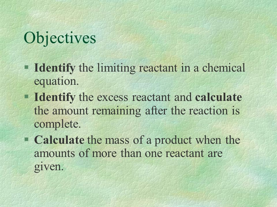 Objectives Identify the limiting reactant in a chemical equation.