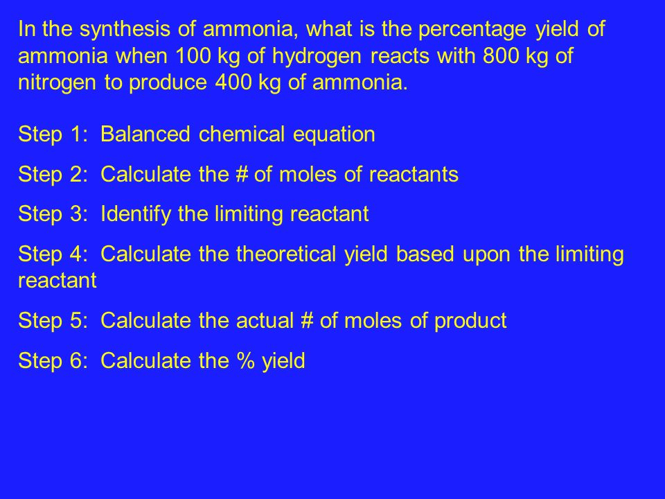 In the synthesis of ammonia, what is the percentage yield of ammonia when 100 kg of hydrogen reacts with 800 kg of nitrogen to produce 400 kg of ammonia.