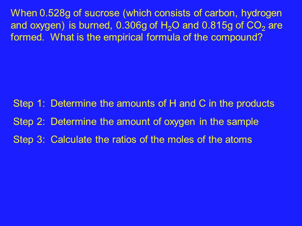 When 0.528g of sucrose (which consists of carbon, hydrogen and oxygen) is burned, 0.306g of H2O and 0.815g of CO2 are formed. What is the empirical formula of the compound