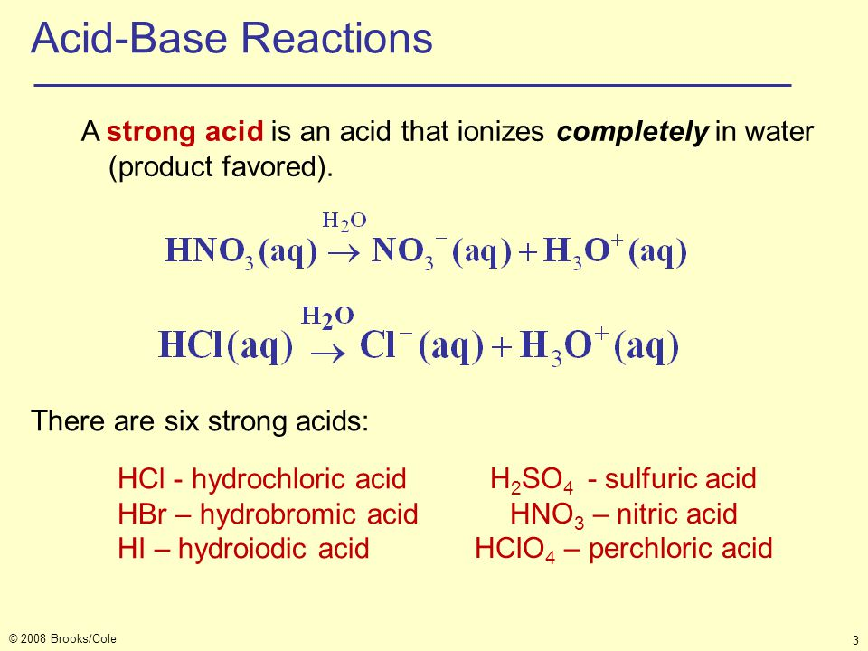 Acid-Base Reactions A strong acid is an acid that ionizes completely in water (product favored). There are six strong acids: