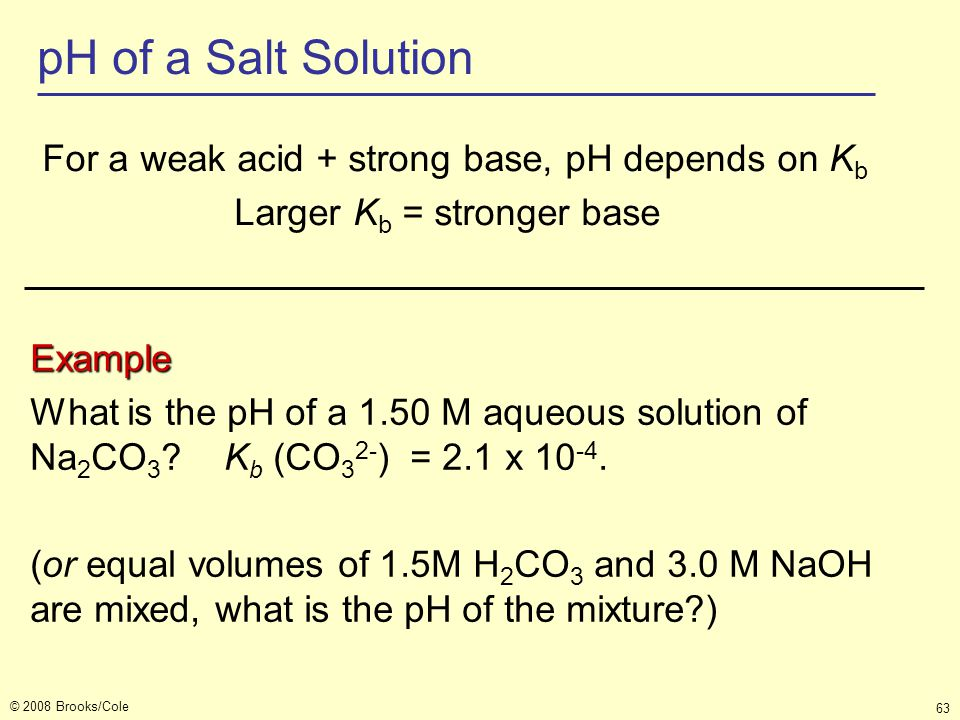 pH of a Salt Solution For a weak acid + strong base, pH depends on Kb Larger Kb = stronger base Example.