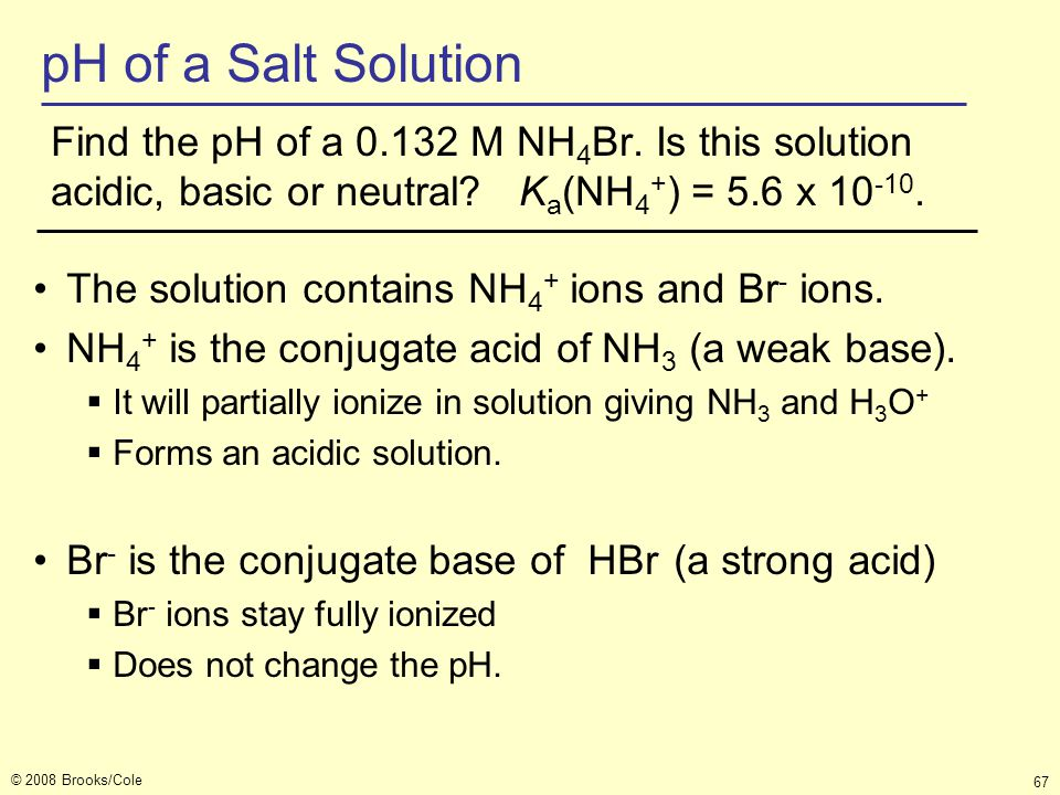 pH of a Salt Solution Find the pH of a 0.132 M NH4Br. Is this solution acidic, basic or neutral Ka(NH4+) = 5.6 x 10-10.