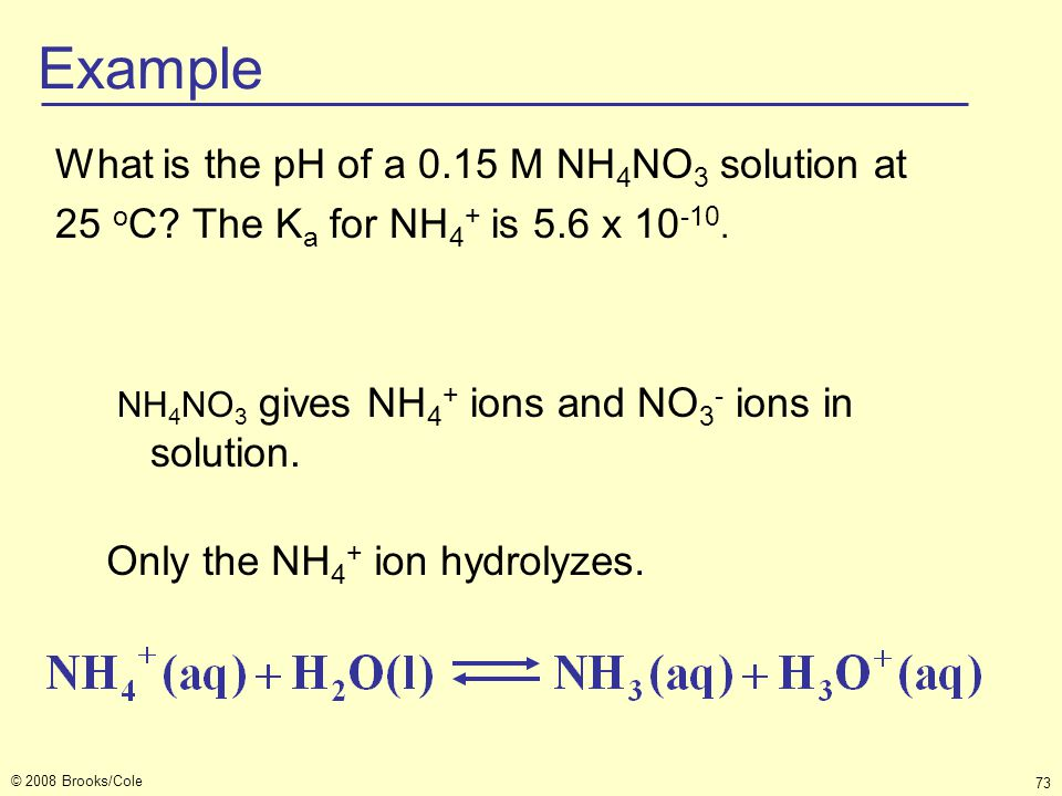 Example What is the pH of a 0.15 M NH4NO3 solution at 25 oC The Ka for NH4+ is 5.6 x 10-10. NH4NO3 gives NH4+ ions and NO3- ions in solution.