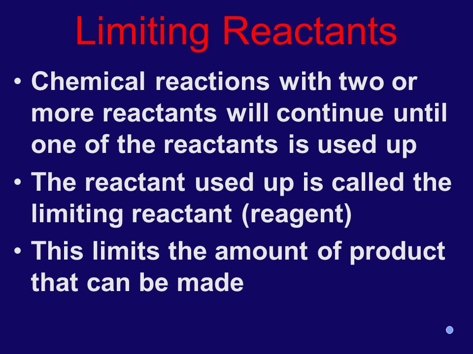 Limiting Reactants Chemical reactions with two or more reactants will continue until one of the reactants is used up.