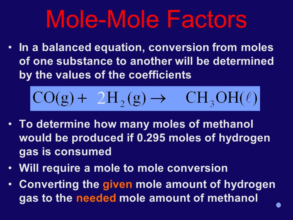 Mole-Mole Factors In a balanced equation, conversion from moles of one substance to another will be determined by the values of the coefficients.