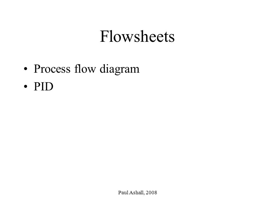 Flowsheets Process flow diagram PID Paul Ashall, 2008