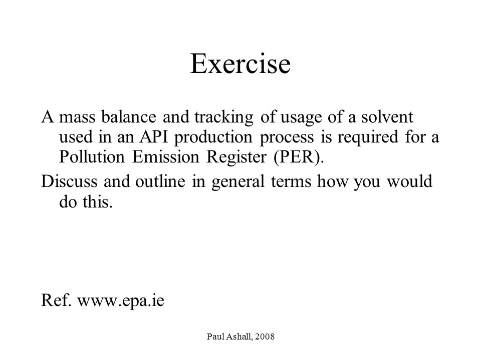 Exercise A mass balance and tracking of usage of a solvent used in an API production process is required for a Pollution Emission Register (PER).