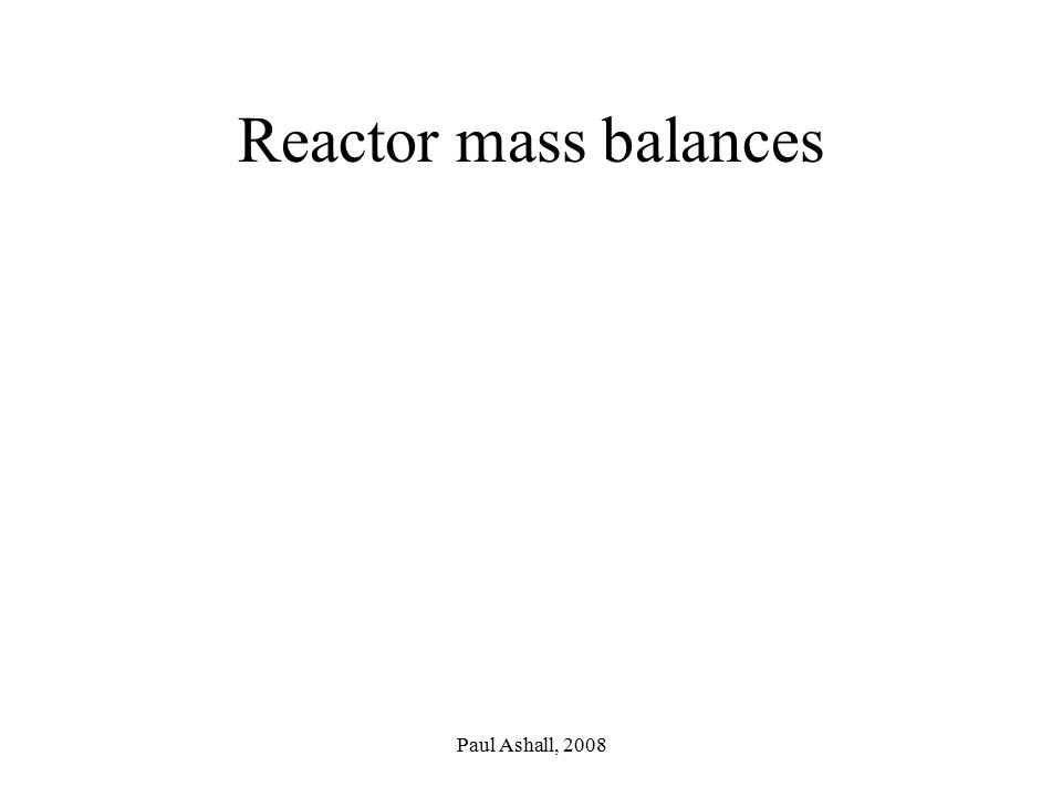 Reactor mass balances Paul Ashall, 2008