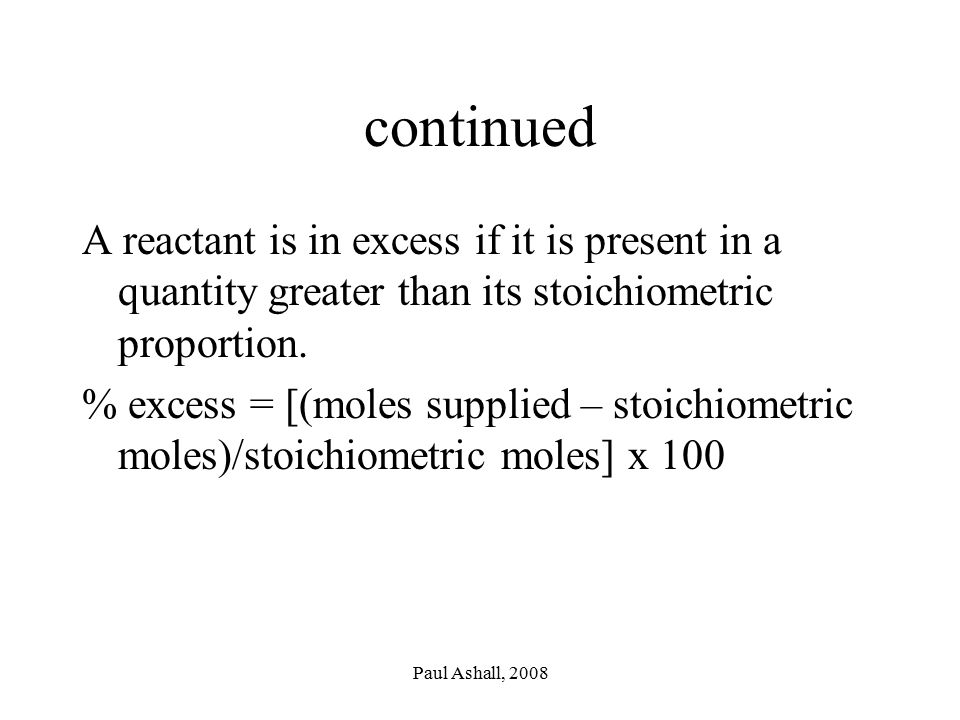 continued A reactant is in excess if it is present in a quantity greater than its stoichiometric proportion.