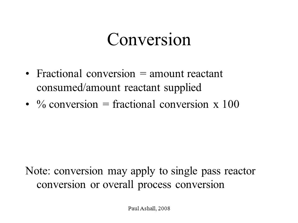 Conversion Fractional conversion = amount reactant consumed/amount reactant supplied. % conversion = fractional conversion x 100.