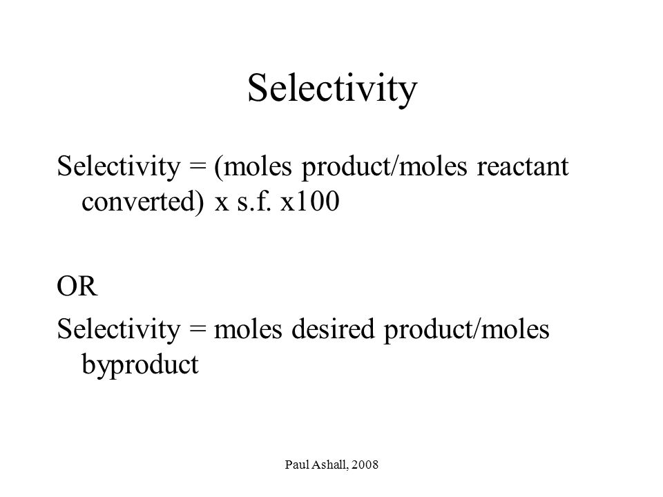 Selectivity Selectivity = (moles product/moles reactant converted) x s.f. x100. OR. Selectivity = moles desired product/moles byproduct.