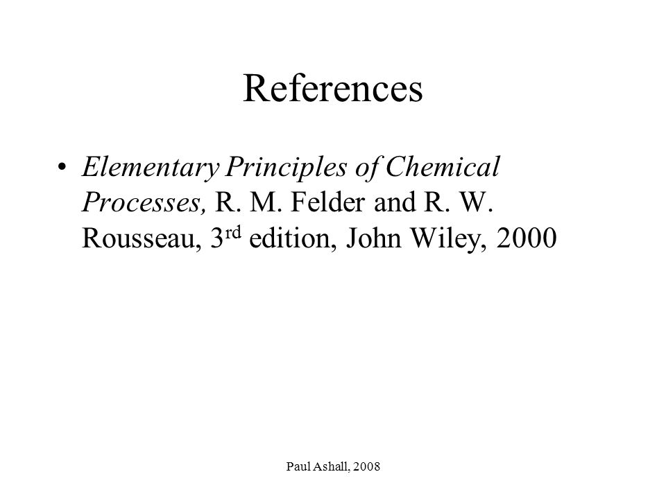 References Elementary Principles of Chemical Processes, R. M. Felder and R. W. Rousseau, 3rd edition, John Wiley, 2000.
