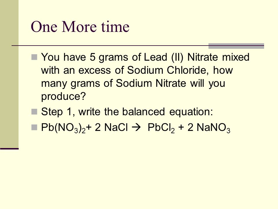One More time You have 5 grams of Lead (II) Nitrate mixed with an excess of Sodium Chloride, how many grams of Sodium Nitrate will you produce