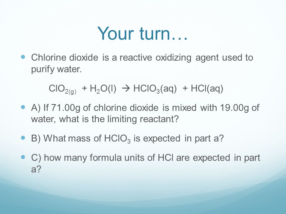Your turn… Chlorine dioxide is a reactive oxidizing agent used to purify water. ClO2(g) + H2O(l)  HClO3(aq) + HCl(aq)