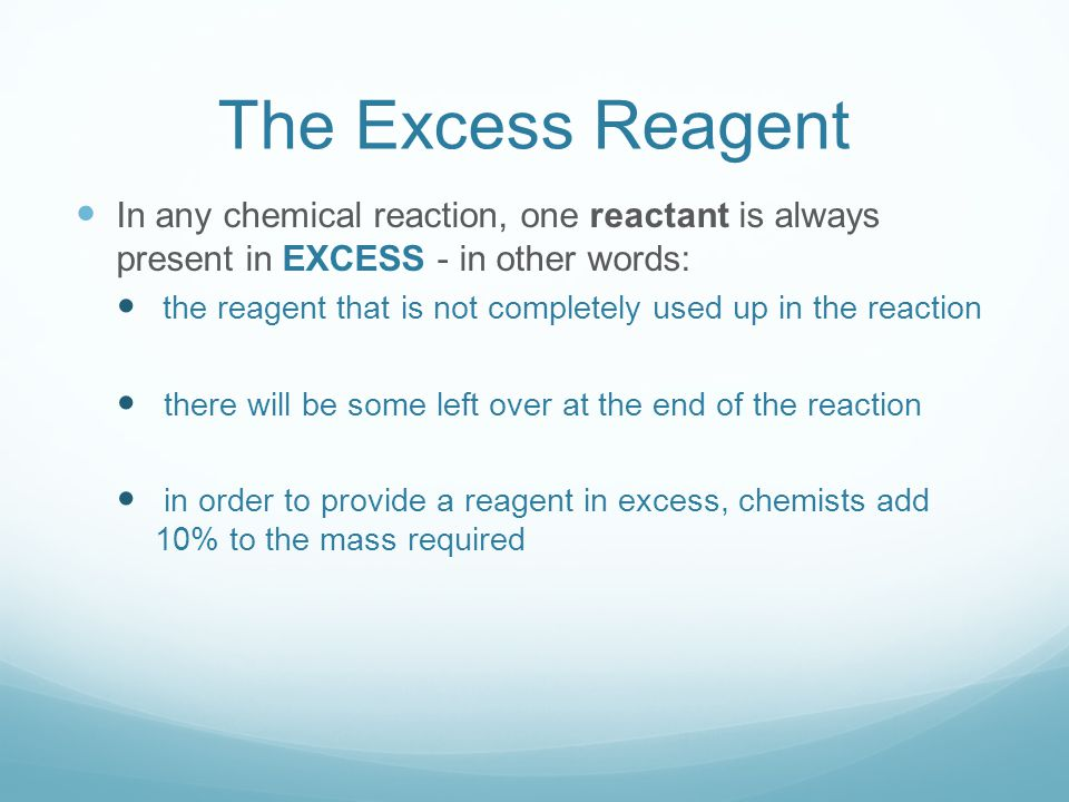 The Excess Reagent In any chemical reaction, one reactant is always present in EXCESS - in other words: