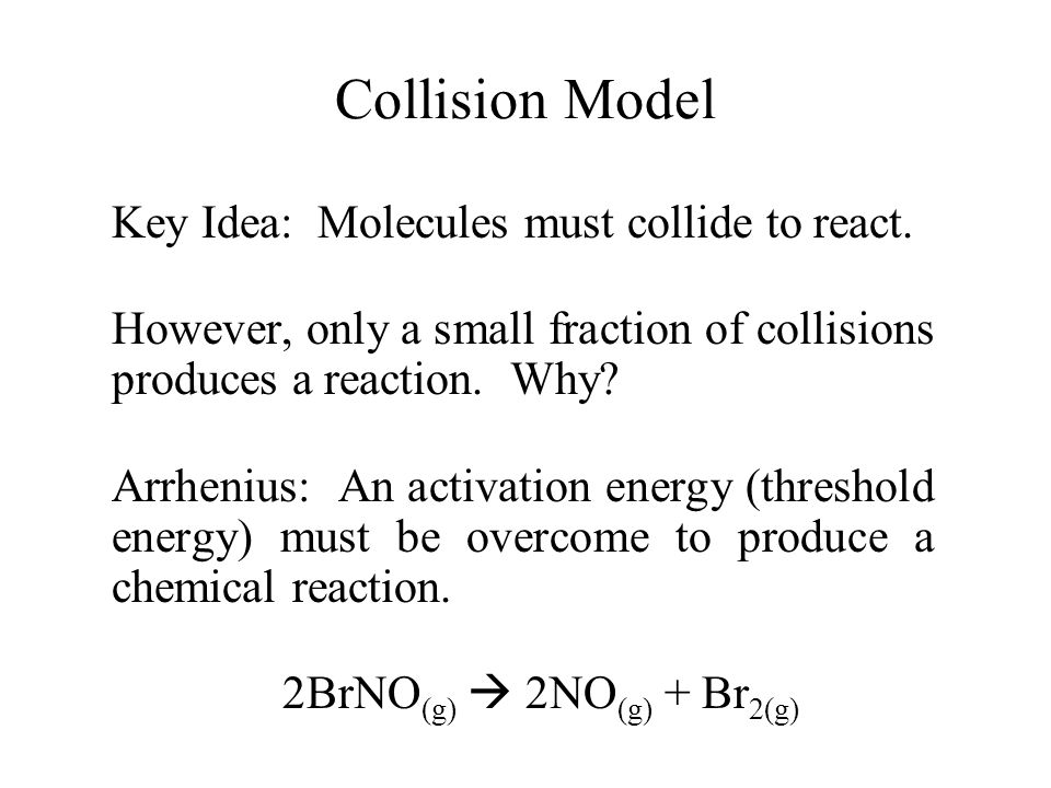 Collision Model Key Idea: Molecules must collide to react. However, only a small fraction of collisions produces a reaction. Why