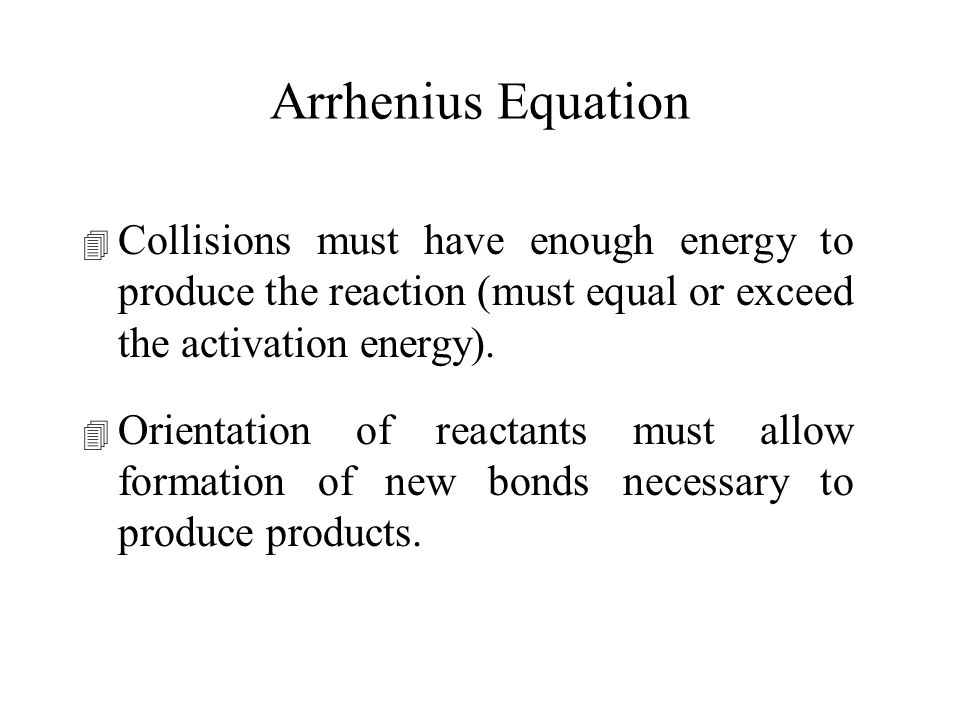 Arrhenius Equation Collisions must have enough energy to produce the reaction (must equal or exceed the activation energy).