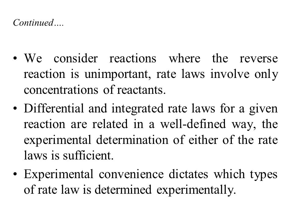 Continued…. We consider reactions where the reverse reaction is unimportant, rate laws involve only concentrations of reactants.