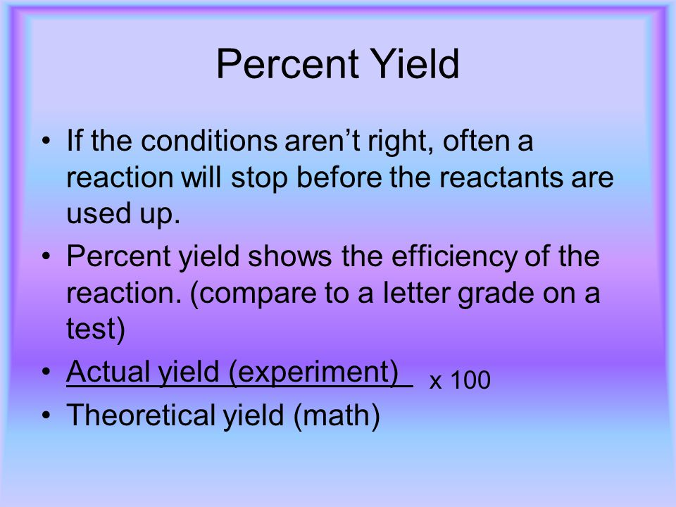 Percent Yield If the conditions aren't right, often a reaction will stop before the reactants are used up.