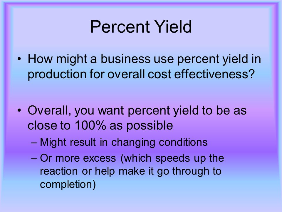 Percent Yield How might a business use percent yield in production for overall cost effectiveness