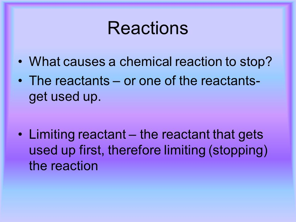 Reactions What causes a chemical reaction to stop