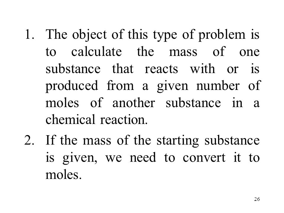 The object of this type of problem is to calculate the mass of one substance that reacts with or is produced from a given number of moles of another substance in a chemical reaction.