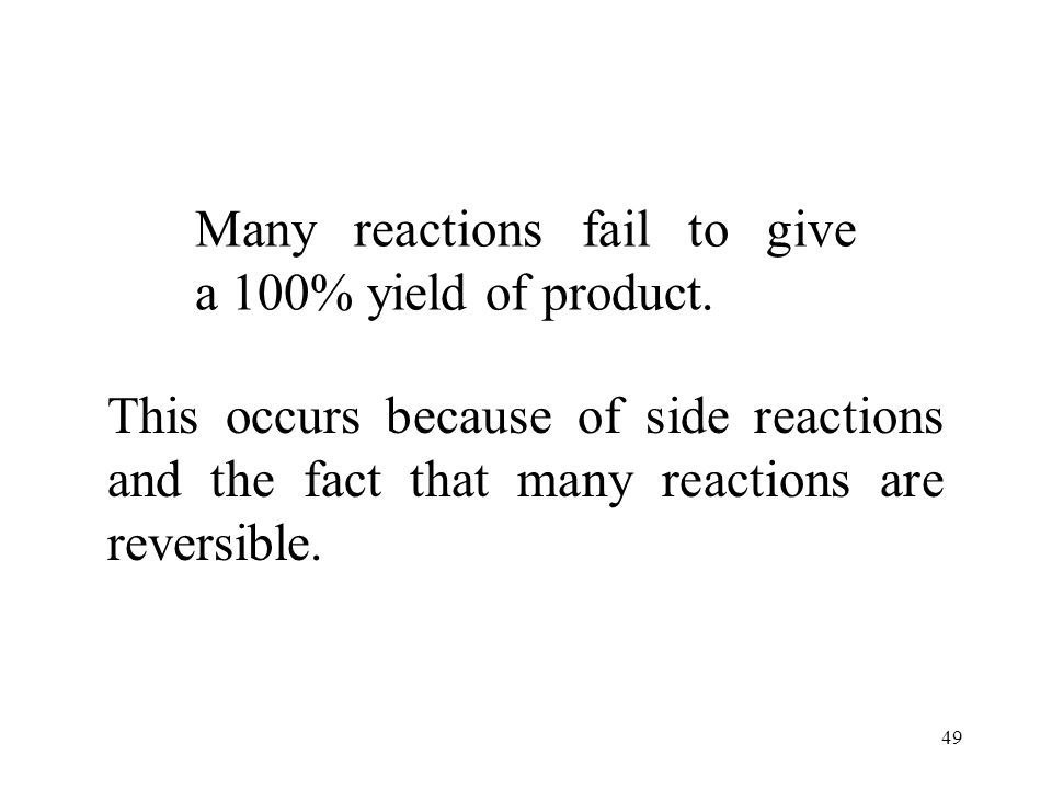 Many reactions fail to give a 100% yield of product.