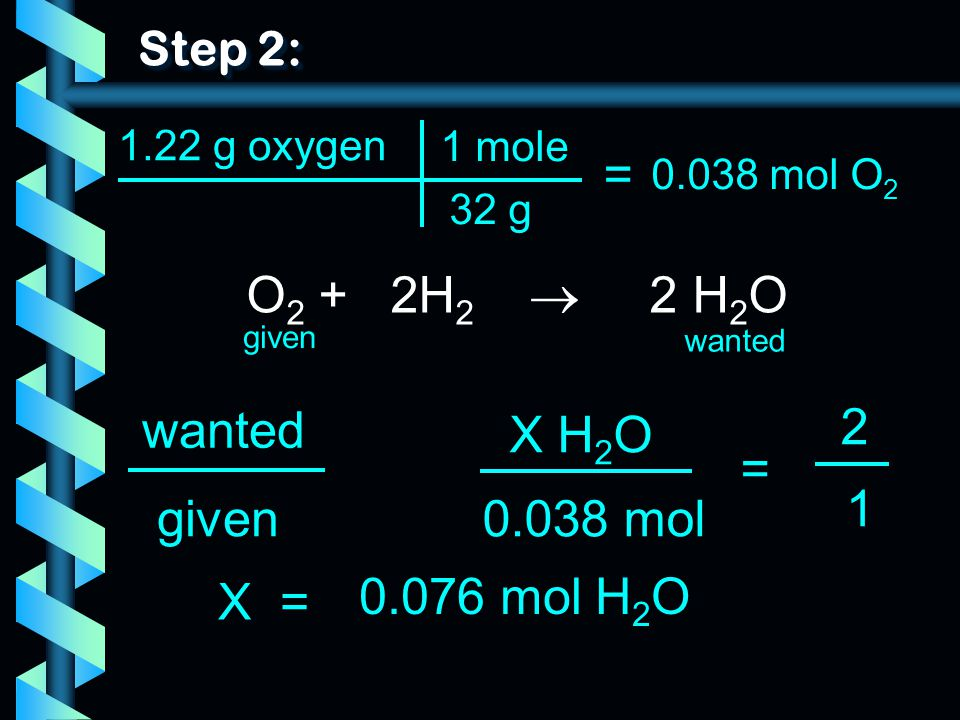 = O2 + 2H2  2 H2O wanted 2 X H2O = 1 given 0.038 mol X =