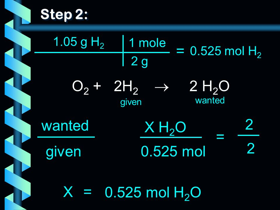 = O2 + 2H2  2 H2O wanted 2 X H2O = 2 given 0.525 mol X =