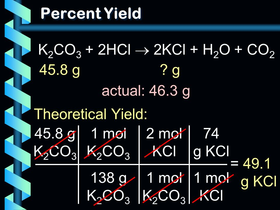 Percent Yield K2CO3 + 2HCl  2KCl + H2O + CO2 45.8 g g