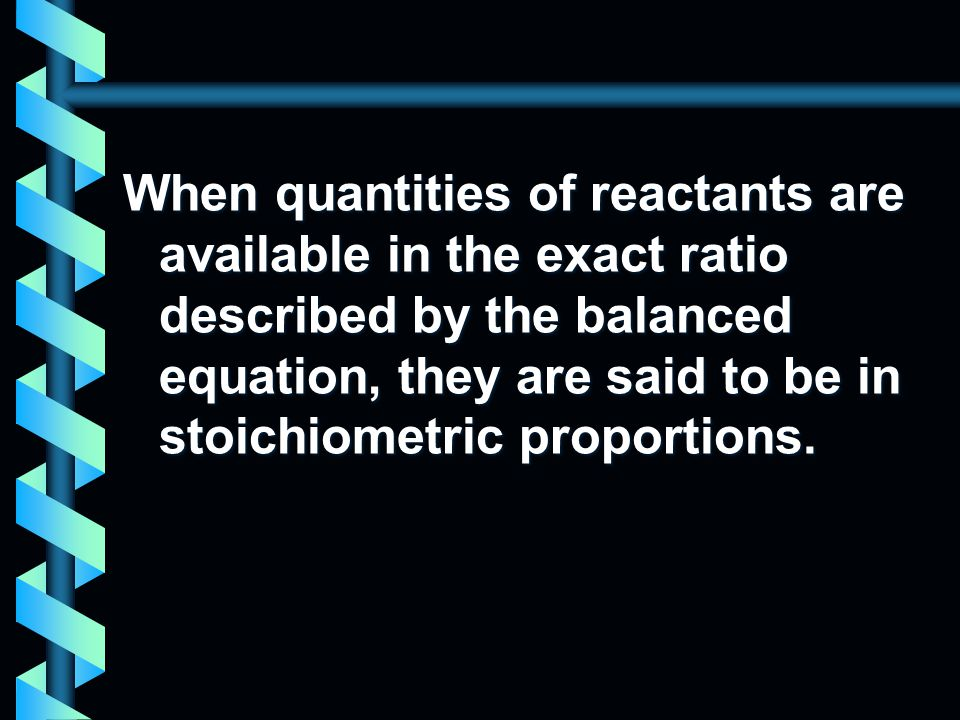 When quantities of reactants are available in the exact ratio described by the balanced equation, they are said to be in stoichiometric proportions.