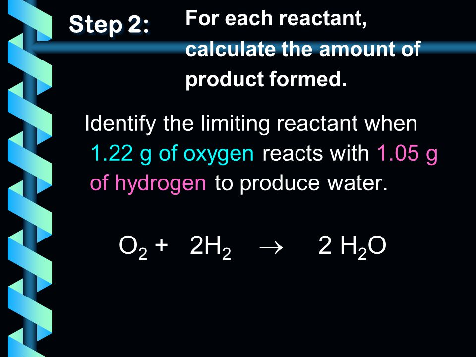Step 2: For each reactant, calculate the amount of product formed.