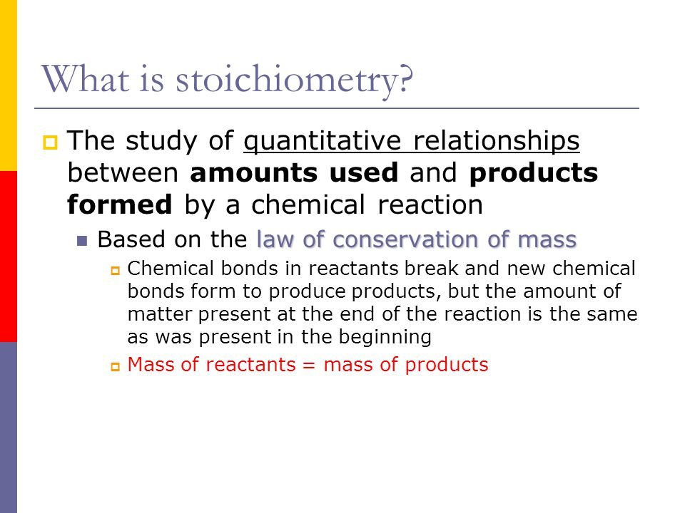 What is stoichiometry The study of quantitative relationships between amounts used and products formed by a chemical reaction.