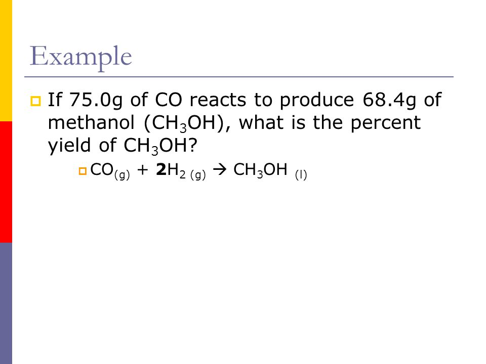 Example If 75.0g of CO reacts to produce 68.4g of methanol (CH3OH), what is the percent yield of CH3OH