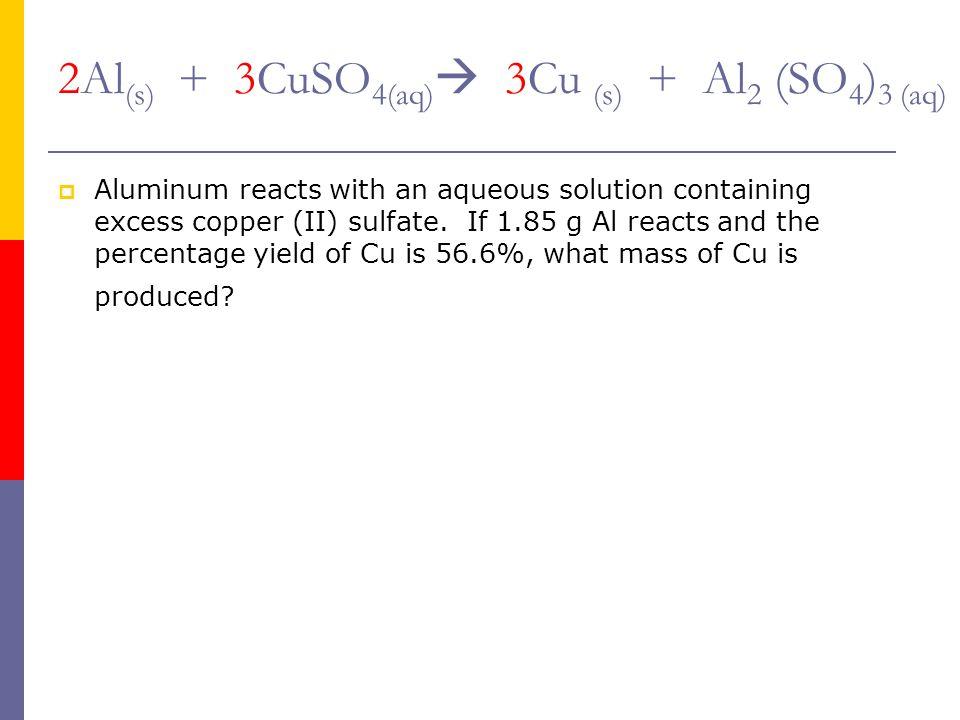 2Al(s) + 3CuSO4(aq) 3Cu (s) + Al2 (SO4)3 (aq)