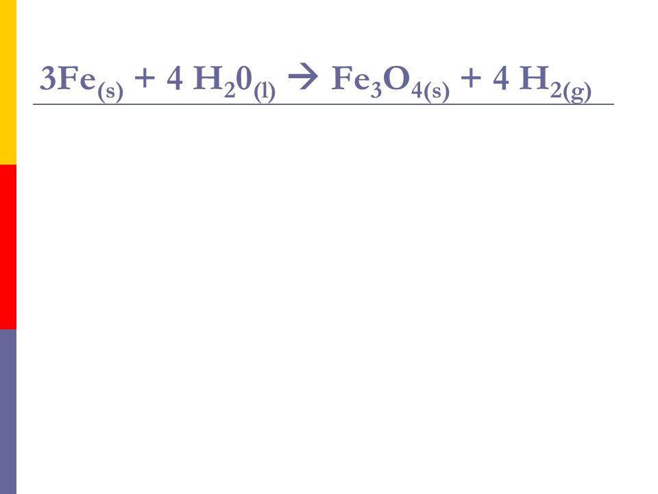 3Fe(s) + 4 H20(l)  Fe3O4(s) + 4 H2(g)