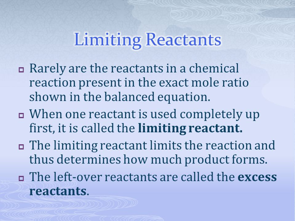 Limiting Reactants Rarely are the reactants in a chemical reaction present in the exact mole ratio shown in the balanced equation.
