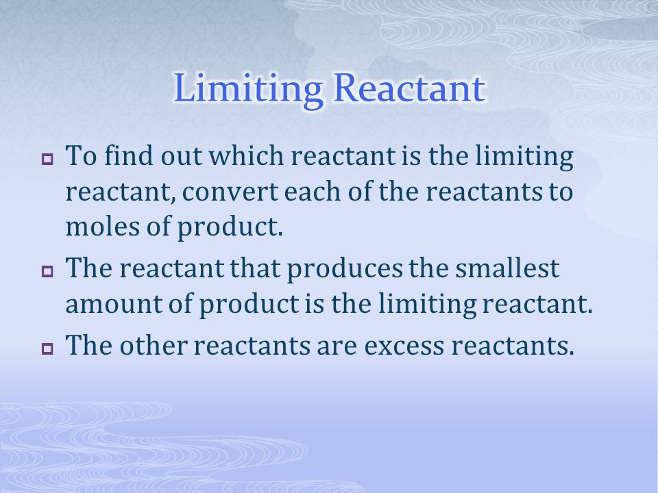 Limiting Reactant To find out which reactant is the limiting reactant, convert each of the reactants to moles of product.