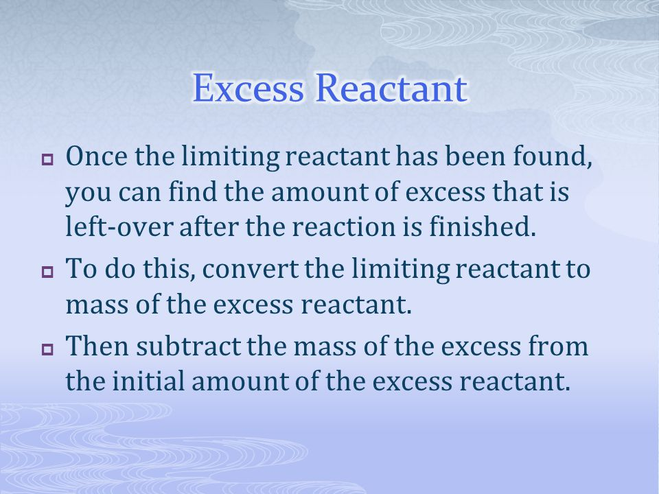 Excess Reactant Once the limiting reactant has been found, you can find the amount of excess that is left-over after the reaction is finished.