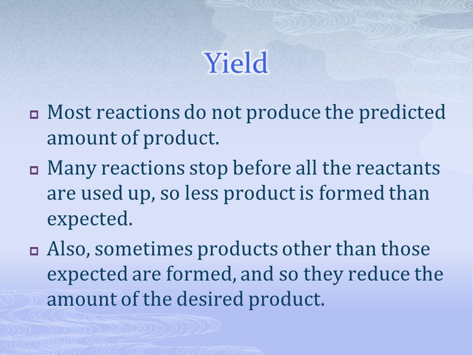 Yield Most reactions do not produce the predicted amount of product.