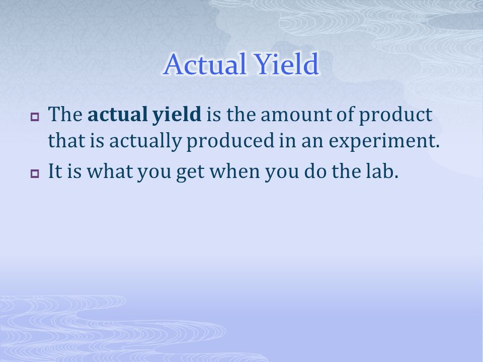 Actual Yield The actual yield is the amount of product that is actually produced in an experiment.