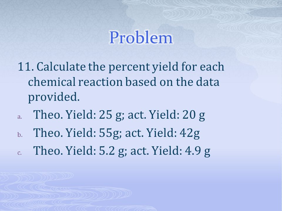 Problem 11. Calculate the percent yield for each chemical reaction based on the data provided. Theo. Yield: 25 g; act. Yield: 20 g.