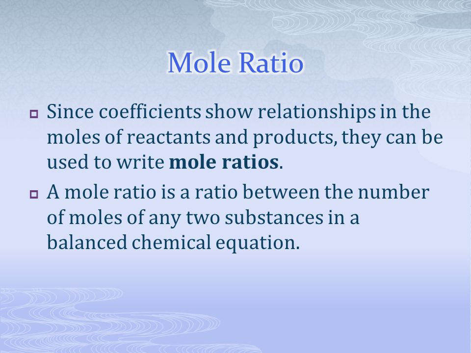 Mole Ratio Since coefficients show relationships in the moles of reactants and products, they can be used to write mole ratios.