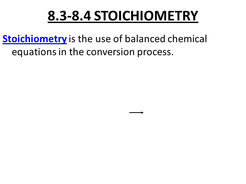 8.3-8.4 STOICHIOMETRY Stoichiometry is the use of balanced chemical equations in the conversion process.