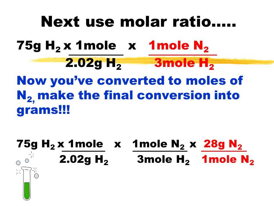 Next use molar ratio….. 75g H2 x 1mole x 1mole N2 2.02g H2 3mole H2