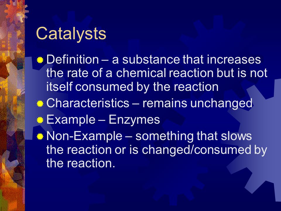 Catalysts Definition – a substance that increases the rate of a chemical reaction but is not itself consumed by the reaction.