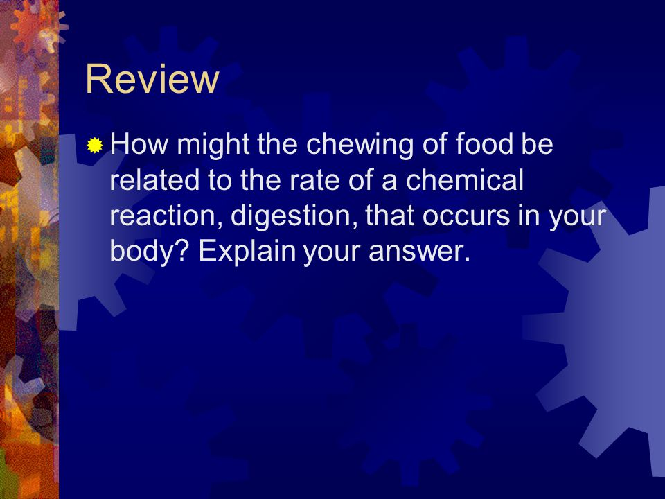 Review How might the chewing of food be related to the rate of a chemical reaction, digestion, that occurs in your body.
