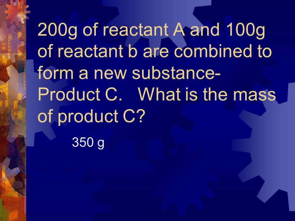 200g of reactant A and 100g of reactant b are combined to form a new substance- Product C. What is the mass of product C